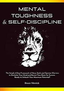 Mental Toughness & Self-Discipline: The Simple 4-Step Framework of NAVY SEALS and SPARTAN WARRIORS to Declutter Your Mind and Rewire Your Brain for SUCCESS. Ready to Unleash Your Maximum Potential? by [Bruce Merrick]