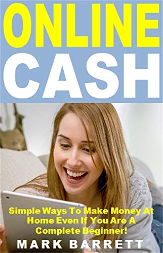 Online Cash: Simple Ways To Make Money At Home Even If You Are A Complete Beginner! (English Edition)