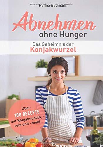Abnehmen ohne Hunger - Das Geheimnis der Konjakwurzel: Über 100 Rezepte mit Konjaknudeln, -reis und -mehl (Abnehmen leicht gemacht, Band 1)
