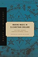 Making Magic in Elizabethan England: Two Early Modern Vernacular Books of Magic (Magic in History)