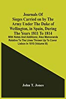 Journals Of Sieges Carried On By The Army Under The Duke Of Wellington, In Spain, During The Years 1811 To 1814: With Notes And Additions; Also Memoranda Relative To The Lines Thrown Up To Cover Lisbon In 1810 (Volume Iii)