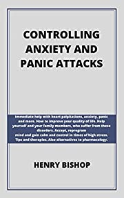 CONTROLLING ANXIETY AND PANIC ATTACKS: Immediate help with heart palpitations, anxiety, panic and more. Help yourself and your family members, who suffer from these orders.