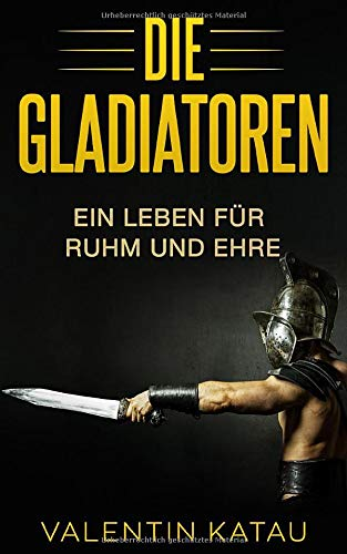 Die Gladiatoren: Ein Leben für Ruhm und Ehre