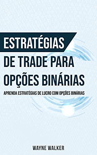 Estratégias de Trade para Opções Binárias: Aprenda Estratégias de Lucro com Opções Binárias
