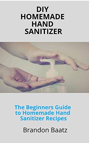 DIY HOMEMADE HAND SANITIZER: The Beginners Guide to Homemade Hand Sanitizer Recipes (English Edition)