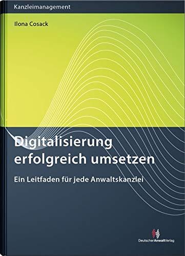 Digitalisierung erfolgreich umsetzen: Ein Leitfaden für jede Anwaltskanzlei (Kanzleimanagement)
