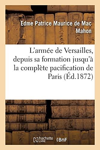 L'Armée de Versailles, Depuis Sa Formation Jusqu'à La Complète Pacification de Paris: Rapport Officiel. 2e Édition