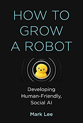 How to Grow a Robot: Developing Human-Friendly, Social AI (The MIT Press)