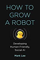 How to Grow a Robot: Developing Human-Friendly, Social AI Front Cover