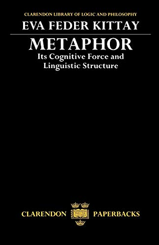 Metaphor: Its Cognitive Force and Linguistic Structure (Clarendon Library of Logic and Philosophy)