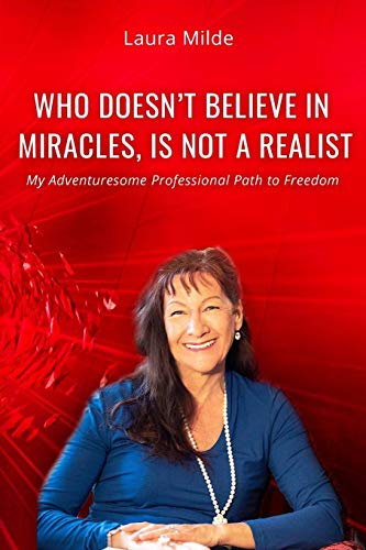WHO DOESN'T BELIEVE IN MIRACLES IS NOT A REALIST: My Adventuresome Professional Path to Freedom