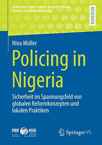 Policing in Nigeria: Sicherheit Im Spannungsfeld Von Globalen Reformkonzepten Und Lokalen Praktiken