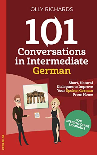 101 Conversations in Intermediate German: Short Natural Dialogues to Boost Your Confidence & Improve Your Spoken German (101 Conversations in German 2) (German Edition)
