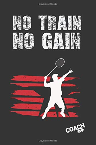 NO TRAIN NO GAIN: BADMINTON COACH WORKBOOK | TRAINING LOG BOOK | NOTEBOOK TRACKER | COURT TEMPLATES AND ANUAL CALENDAR INCLUDED | CREATIVE GIFT FOR TRAINERS OR PLAYERS