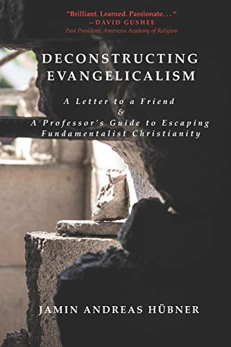 Deconstructing Evangelicalism: A Letter to a Friend and a Professor's Guide to Escaping Fundamentalist Christianity