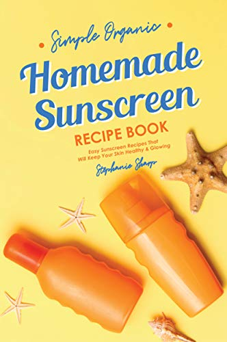 Simple Organic Homemade Sunscreen Recipe Book: Easy Sunscreen Recipes That Will Keep Your Skin Healthy amp Glowing