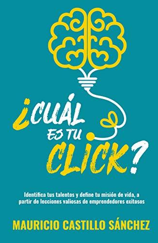 ¿Cuál es tu click?: Identifica tus talentos y define tu misión de vida, a partir de lecciones valiosas de emprendedores exitosos