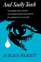 And Sadly Teach: Teacher Education and Professionalization in American Culture