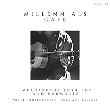 Millennials Cafe - Meaningful Lush Pop And Harmonic Adult Contemporary Songs And Ballads, Vol. 10