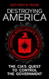 DESTROYING AMERICA: The CIA's Quest to Control the Government