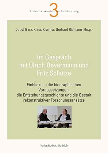Im Gespräch mit Ulrich Oevermann und Fritz Schütze: Einblicke in die biographischen Voraussetzungen, die Entstehungsgeschichte und die Gestalt ... ... die Gestalt rekonstruktiver Forschungsansätze