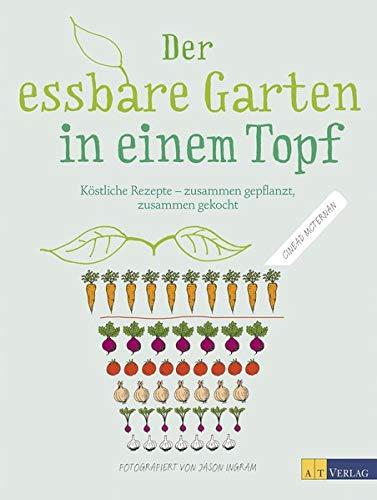 Der essbare Garten in einem Topf: Köstliche Rezepte – zusammen gepflanzt, zusammen gekocht