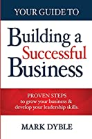 Your Guide To Building A Successful Business: Proven Steps to Grow Your Business & Develop Your Leadership Skills