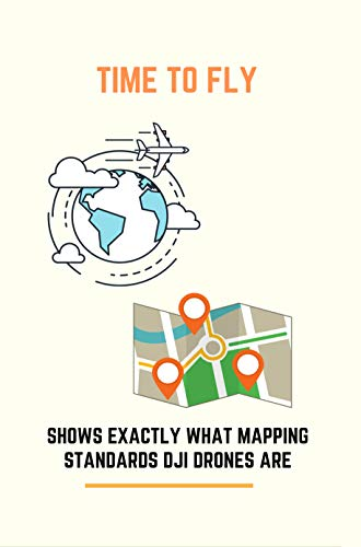 Time To Fly: Shows Exactly What Mapping Standards DJI Drones Are: Survey Mapping Series (English Edition)