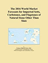 The 2016 World Market Forecasts for Imported Setts, Curbstones, and Flagstones of Natural Stone Other Than Slate