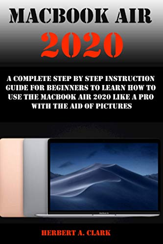 MACBOOK AIR 2020: A Complete Step By Step Instruction Guide For Beginners To Learn How To Use The Macbook Air 2020 Like A Pro With The Aid Of Pictures