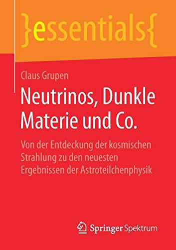 Neutrinos, Dunkle Materie und Co.: Von der Entdeckung der kosmischen Strahlung zu den neuesten Ergebnissen der Astroteilchenphysik (essentials)