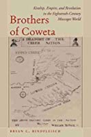 Brothers of Coweta: Kinship, Empire, and Revolution in the Eighteenth-century Muscogee World