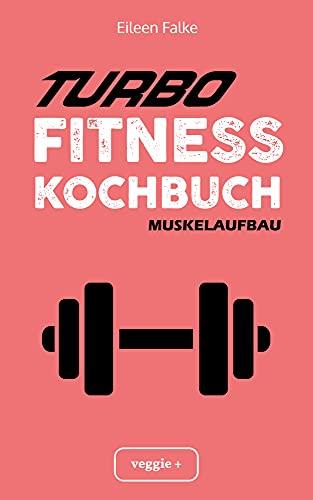 Turbo-Fitness-Kochbuch – Muskelaufbau: 100 schnelle Fitness-Rezepte für eine gesunde Ernährung und einen nachhaltigen Muskelaufbau (inkl. Nährwertangaben, Ernährungsplan und Bonusrezepte)