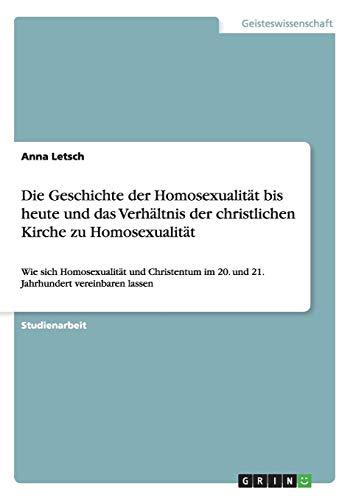 Die Geschichte der Homosexualität bis heute und das Verhältnis der christlichen Kirche zu Homosexualität: Wie sich Homosexualität und Christentum im 20. und 21. Jahrhundert vereinbaren lassen