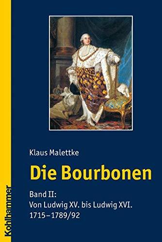 Die Bourbonen: Band II: Von Ludwig XV. bis Ludwig XVI. (1715-1789/1792): Von Ludwig XV. bis Ludwig XVI. (1715-1792)