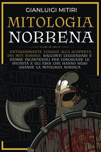 MITOLOGIA NORRENA: Entusiasmante viaggio alla scoperta dei miti nordici. Racconti leggendari e storie incantevoli per conoscere le divinità e gli eroi che hanno reso grande la mitologia nordica