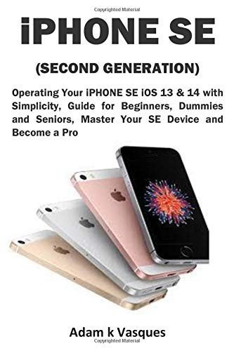 iPHONE SE (SECOND GENERATION): Operating Your iPHONE SE iOS 13 & 14 with Simplicity, Guide for Beginners, Dummies and Seniors, Master Your SE Device and Become a Pro