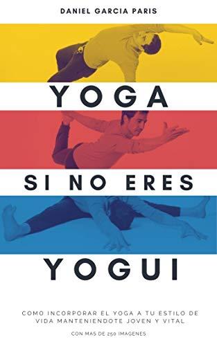 Yoga si no eres Yogui: Cómo incorporar el Yoga a tu estilo de vida manteniéndote joven y vital