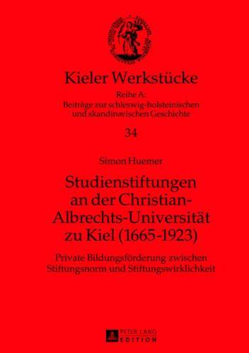 Studienstiftungen an der Christian-Albrechts-Universität zu Kiel (1665-1923): Private Bildungsförderung zwischen Stiftungsnorm und ... und skandinavischen Geschichte, Band 34)