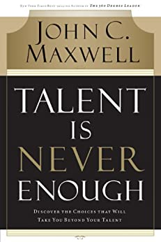 Talent Is Never Enough: Discover the Choices That Will Take You Beyond Your Talent by [John C. Maxwell]