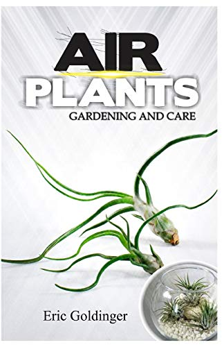 AIR PLANTS GARDENING AND CARE: Complete Guide to Growing Tillandsias and the Amazing Benefits of Air Plants