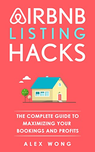 Airbnb Listing Hacks - The Complete Guide To Maximizing Your Bookings And Profits (Updated and Expanded Edition)