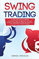 Swing Trading: A 7-Day Crash Course to Become a Successful Trader for Beginners, Learn the Secrets to Trade Options, Stocks and Forex for a Living with Proven Simple Strategies