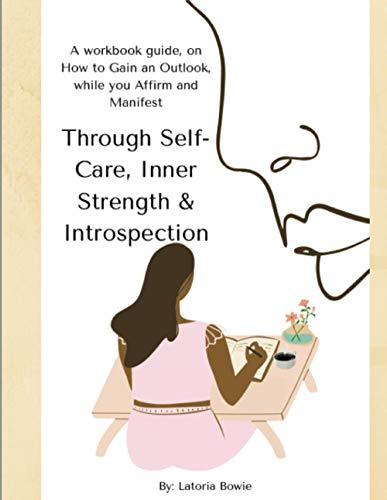 Through Self-Care, Inner Strength & Introspection: A workbook guide, on How to Gain an Outlook, while you Affirm and Manifest ~ TOP Books