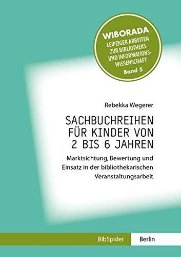 Sachbuchreihen für Kinder von 2 bis 6 Jahren: Marktsichtung, Bewertung und Einsatz in der bibliothekarischen Veranstaltungsarbeit (Wiborada - ... Bibliotheks- und Informationswissenschaft)