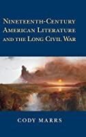 Nineteenth-Century American Literature and the Long Civil War (Cambridge Studies in American Literature and Culture, Series Number 174)