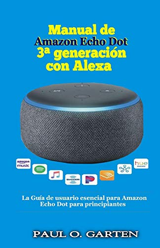 Manual de Amazon Echo Dot 3a generación con Alexa: La Guía de usuario esencial para Amazon Echo Dot para principiantes