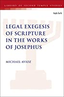 Legal Exegesis of Scripture in the Works of Josephus (Library of Second Temple Studies)