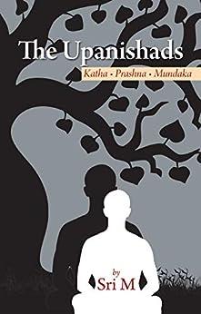 The Upanishads: Katha - Prashna - Mundaka by [Sri M]
