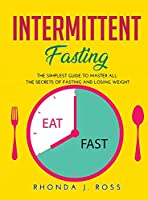 Intermittent Fasting: The Simplest Guide to Master all the secrets of Fasting and Losing weight